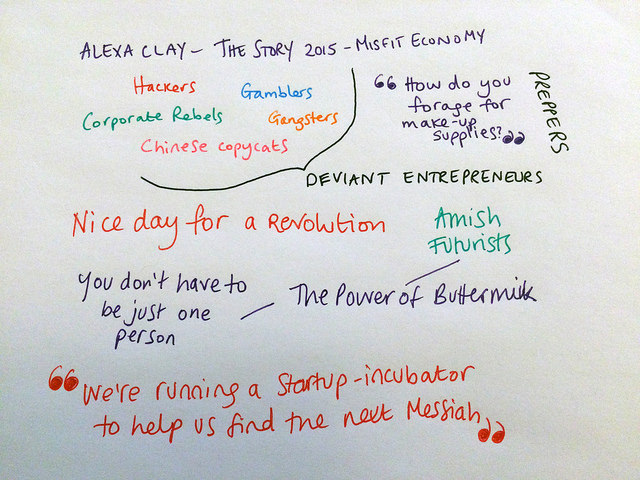 My notes on Alexa Clay at The Story 2015: Deviant entrepreneurs like corporate rebels, hackers, gamblers, Chinese copycats and gangsters - and drug dealers! - have a lot to teach traditional businesses. She met preppers and wanted to ask them: 'how do you forage for makeup supplies?'. You don't have to be just one person - the 'Amish Futurists' invented a new way to make buttermilk on their farms. And hilariously, Californians didn't realise that a new website 'startup incubator to find the next Messiah' was in fact satire.