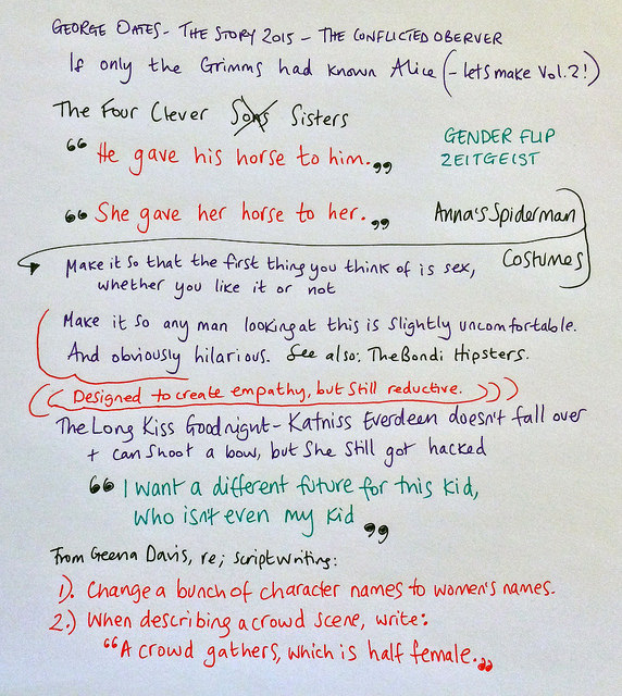 My notes on George Oates at The Story 2015: We should make Vol 2 of 'If Only The Grimms had known Alice'. Language is ridiculously gendered. Anna's gender-flipped Spiderman costumes are a great trick but ultimately reductive (see also: The Bondi Hipsters). The Long Kiss Goodnight is a good film. Katniss Everdeen can fight but even she got hacked - what does that tell our daughters? I want a different future for this kid, who isn't even my kid. 2 easy steps to less sexist films: change a bunch of characters first names to womens' names, and whenever there is a crowd scene, specifically say half the crowd is female.